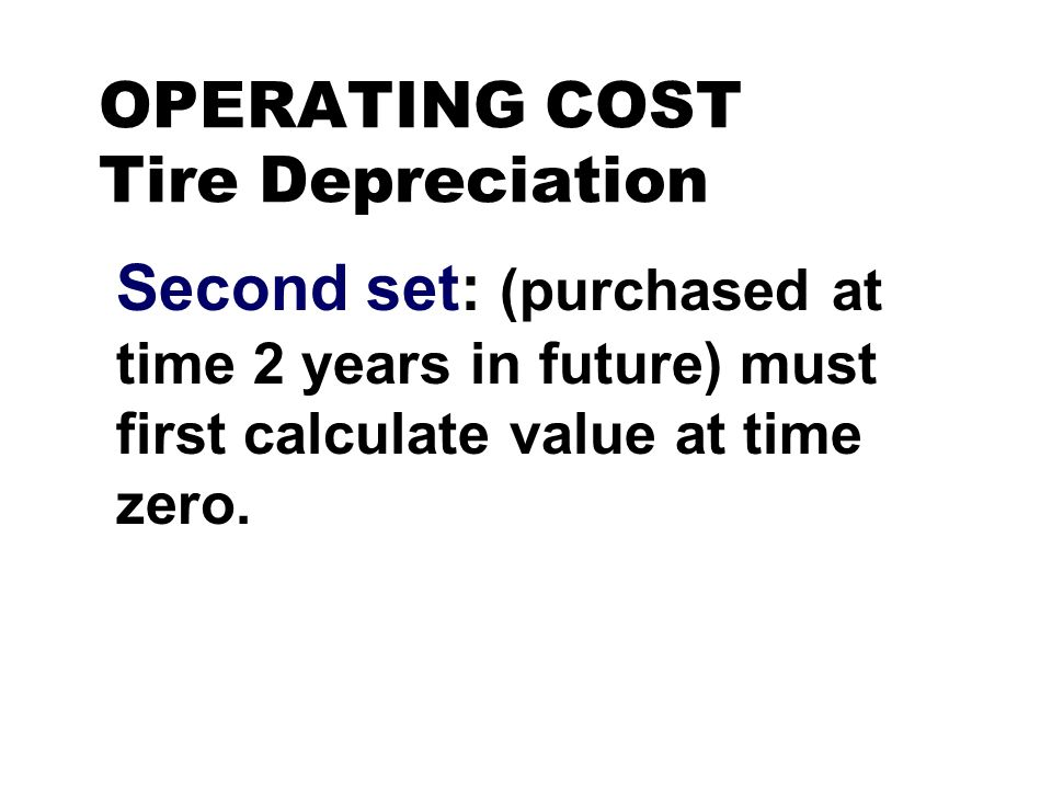 OPERATING COST Tire Depreciation Second set: (purchased at time 2 years in future) must first calculate value at time zero.