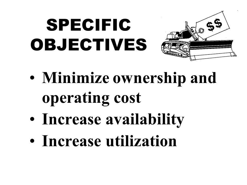 SPECIFIC OBJECTIVES Minimize ownership and operating cost Increase availability Increase utilization