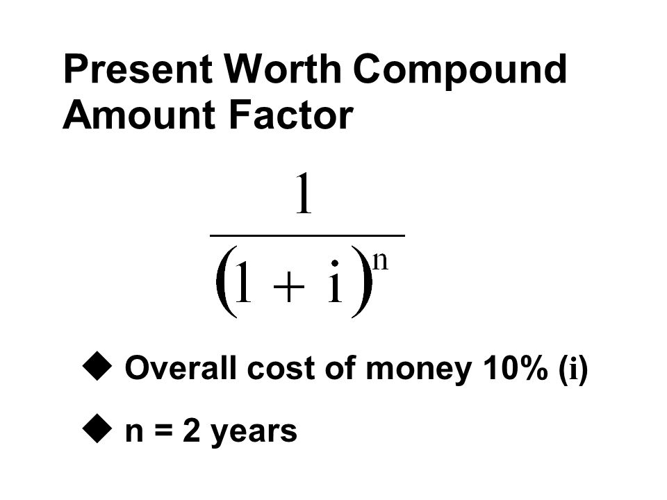 Present Worth Compound Amount Factor  Overall cost of money 10% ( i ) u n = 2 years