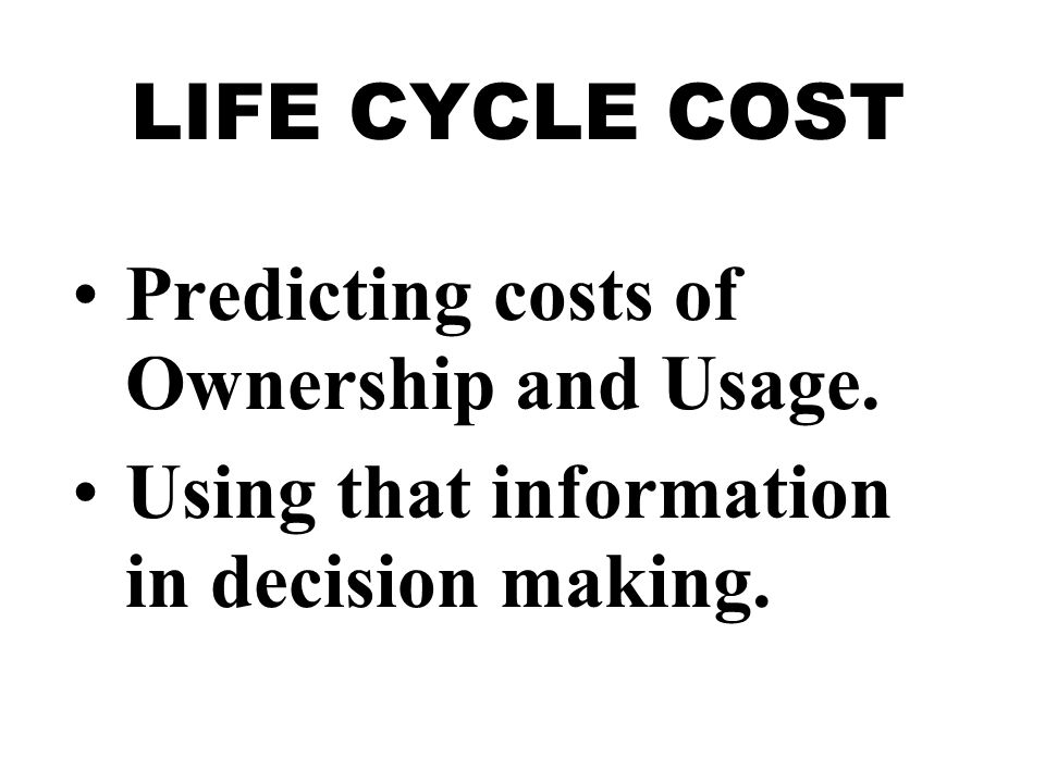 LIFE CYCLE COST Predicting costs of Ownership and Usage. Using that information in decision making.