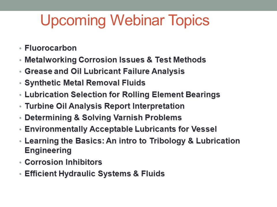Upcoming Webinar Topics Fluorocarbon Fluorocarbon Metalworking Corrosion Issues & Test Methods Metalworking Corrosion Issues & Test Methods Grease and Oil Lubricant Failure Analysis Grease and Oil Lubricant Failure Analysis Synthetic Metal Removal Fluids Synthetic Metal Removal Fluids Lubrication Selection for Rolling Element Bearings Lubrication Selection for Rolling Element Bearings Turbine Oil Analysis Report Interpretation Turbine Oil Analysis Report Interpretation Determining & Solving Varnish Problems Determining & Solving Varnish Problems Environmentally Acceptable Lubricants for Vessel Environmentally Acceptable Lubricants for Vessel Learning the Basics: An intro to Tribology & Lubrication Engineering Learning the Basics: An intro to Tribology & Lubrication Engineering Corrosion Inhibitors Corrosion Inhibitors Efficient Hydraulic Systems & Fluids Efficient Hydraulic Systems & Fluids