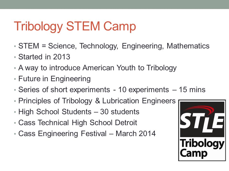 Tribology STEM Camp STEM = Science, Technology, Engineering, Mathematics Started in 2013 A way to introduce American Youth to Tribology Future in Engi