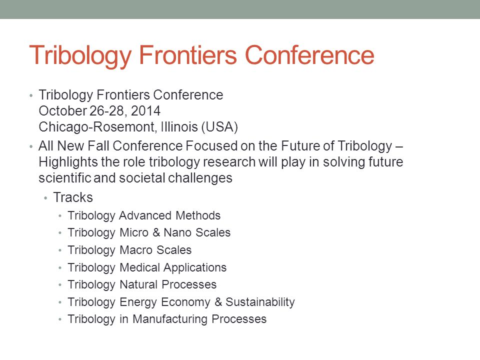 Tribology Frontiers Conference Tribology Frontiers Conference October 26-28, 2014 Chicago-Rosemont, Illinois (USA) All New Fall Conference Focused on the Future of Tribology – Highlights the role tribology research will play in solving future scientific and societal challenges Tracks Tribology Advanced Methods Tribology Micro & Nano Scales Tribology Macro Scales Tribology Medical Applications Tribology Natural Processes Tribology Energy Economy & Sustainability Tribology in Manufacturing Processes
