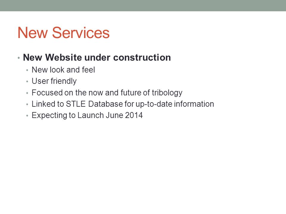 New Services New Website under construction New look and feel User friendly Focused on the now and future of tribology Linked to STLE Database for up-to-date information Expecting to Launch June 2014