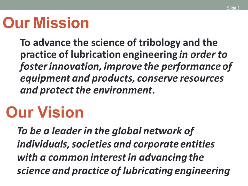 Slide 3 Our Mission To advance the science of tribology and the practice of lubrication engineering in order to foster innovation, improve the performance of equipment and products, conserve resources and protect the environment.