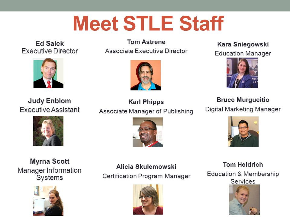 Meet STLE Staff Kara Sniegowski Education Manager Bruce Murgueitio Digital Marketing Manager Tom Heidrich Education & Membership Services Ed Salek Executive Director Judy Enblom Executive Assistant Myrna Scott Manager Information Systems Tom Astrene Associate Executive Director Karl Phipps Associate Manager of Publishing Alicia Skulemowski Certification Program Manager