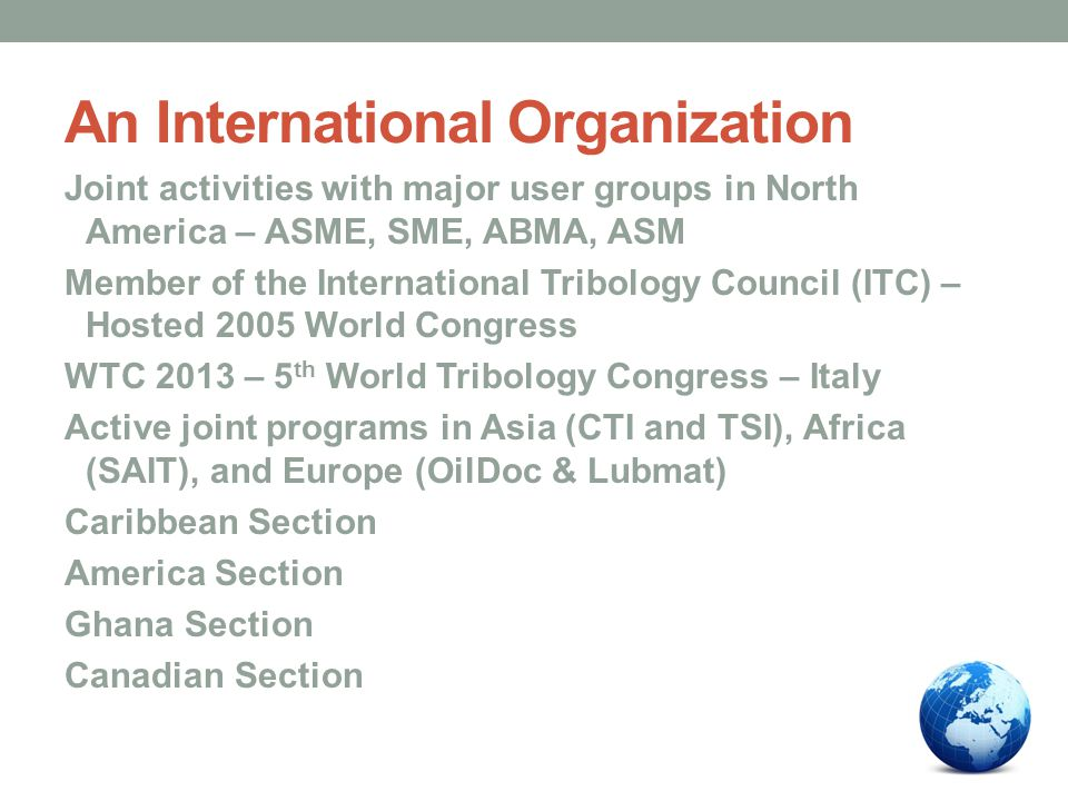 An International Organization Joint activities with major user groups in North America – ASME, SME, ABMA, ASM Member of the International Tribology Council (ITC) – Hosted 2005 World Congress WTC 2013 – 5 th World Tribology Congress – Italy Active joint programs in Asia (CTI and TSI), Africa (SAIT), and Europe (OilDoc & Lubmat) Caribbean Section America Section Ghana Section Canadian Section