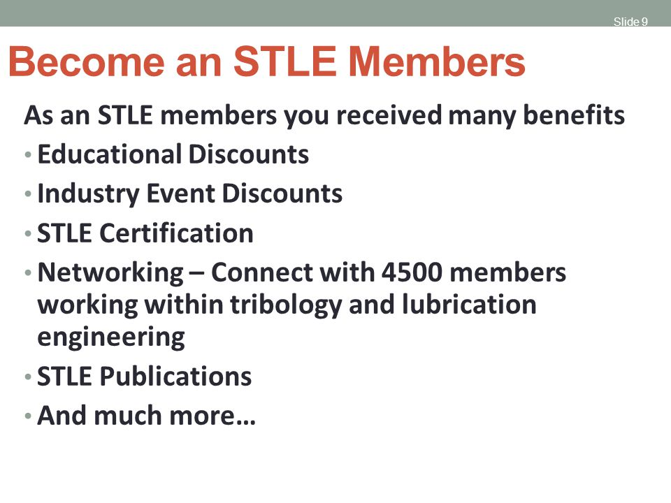 Slide 9 Become an STLE Members As an STLE members you received many benefits Educational Discounts Industry Event Discounts STLE Certification Networking – Connect with 4500 members working within tribology and lubrication engineering STLE Publications And much more…