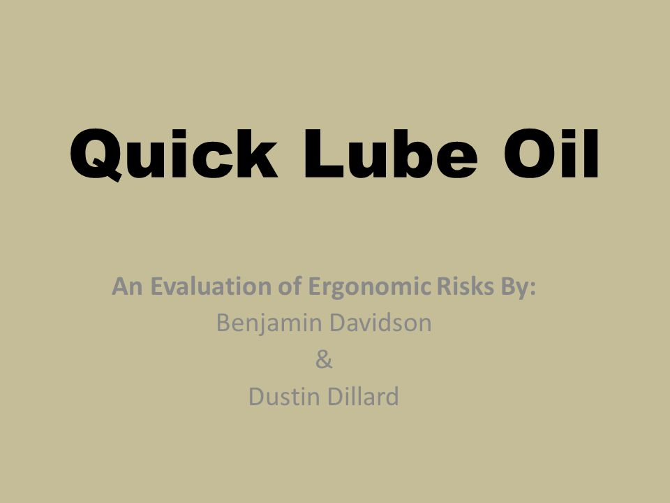 Quick Lube Oil An Evaluation of Ergonomic Risks By: Benjamin Davidson & Dustin Dillard
