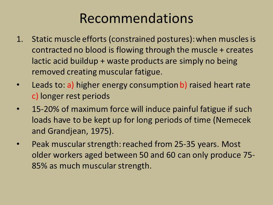 Recommendations 1.Static muscle efforts (constrained postures): when muscles is contracted no blood is flowing through the muscle + creates lactic acid buildup + waste products are simply no being removed creating muscular fatigue.