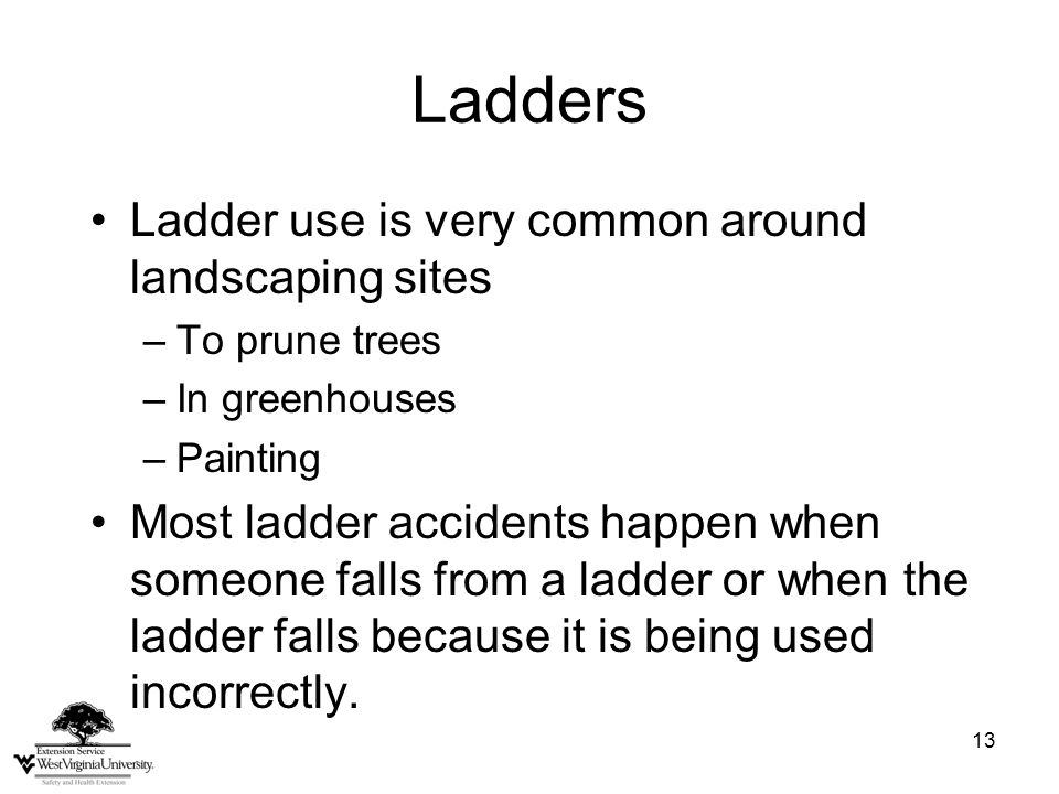 13 Ladders Ladder use is very common around landscaping sites –To prune trees –In greenhouses –Painting Most ladder accidents happen when someone falls from a ladder or when the ladder falls because it is being used incorrectly.