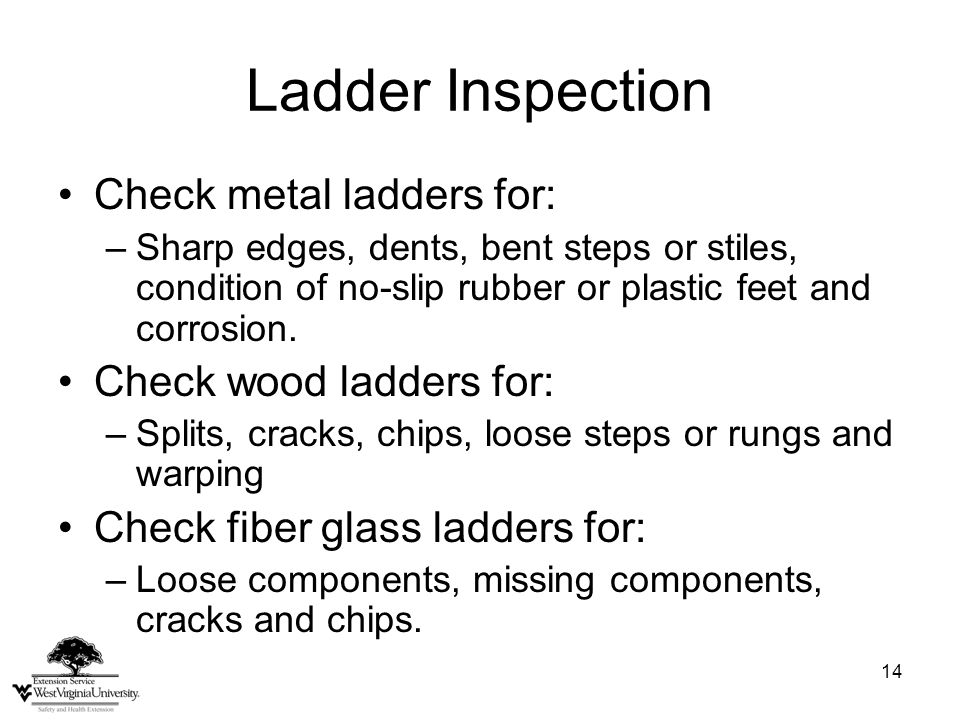 14 Ladder Inspection Check metal ladders for: –Sharp edges, dents, bent steps or stiles, condition of no-slip rubber or plastic feet and corrosion.
