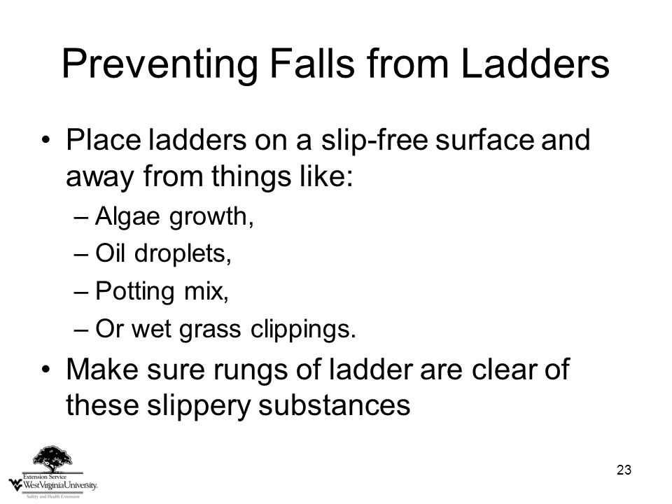 23 Preventing Falls from Ladders Place ladders on a slip-free surface and away from things like: –Algae growth, –Oil droplets, –Potting mix, –Or wet g