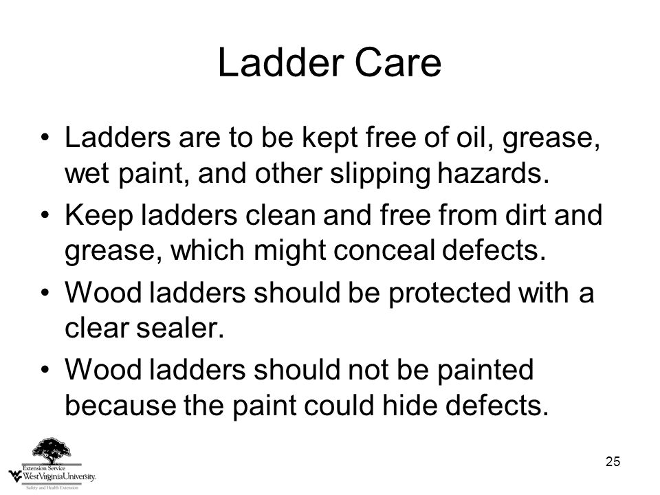 25 Ladder Care Ladders are to be kept free of oil, grease, wet paint, and other slipping hazards. Keep ladders clean and free from dirt and grease, wh