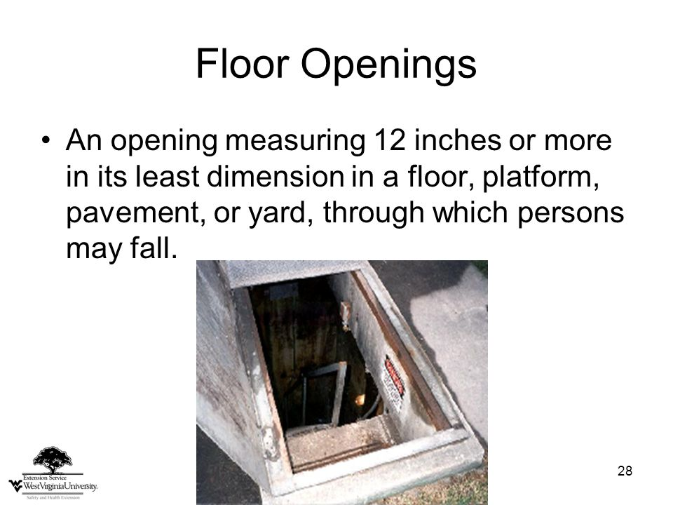 28 Floor Openings An opening measuring 12 inches or more in its least dimension in a floor, platform, pavement, or yard, through which persons may fall.