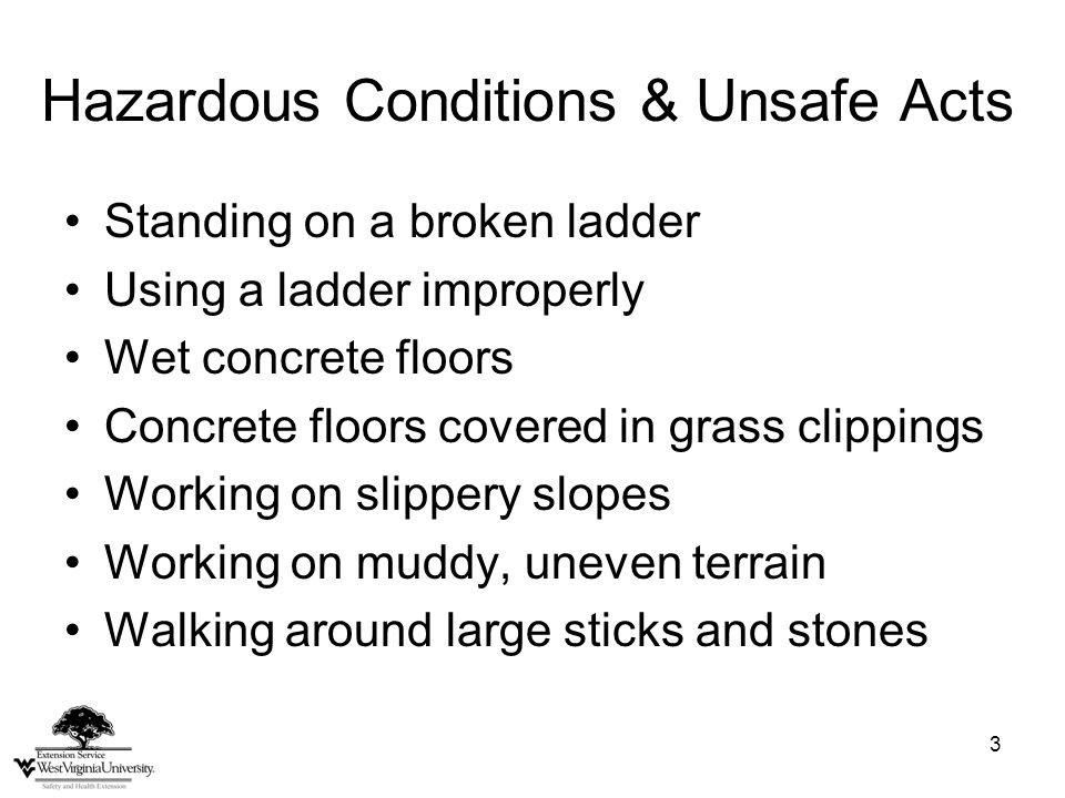 3 Hazardous Conditions & Unsafe Acts Standing on a broken ladder Using a ladder improperly Wet concrete floors Concrete floors covered in grass clippings Working on slippery slopes Working on muddy, uneven terrain Walking around large sticks and stones