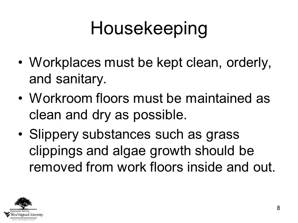 8 Housekeeping Workplaces must be kept clean, orderly, and sanitary. Workroom floors must be maintained as clean and dry as possible. Slippery substan