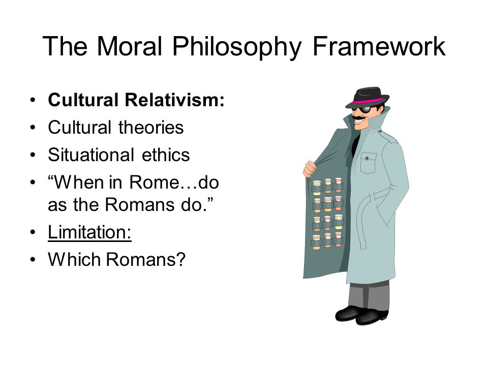 The Moral Philosophy Framework Cultural Relativism: Cultural theories Situational ethics When in Rome…do as the Romans do. Limitation: Which Romans