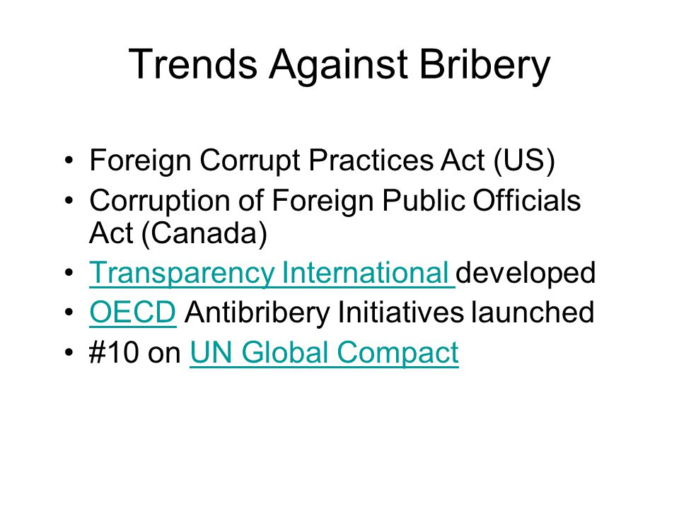 Trends Against Bribery Foreign Corrupt Practices Act (US) Corruption of Foreign Public Officials Act (Canada) Transparency International developedTransparency International OECD Antibribery Initiatives launchedOECD #10 on UN Global CompactUN Global Compact