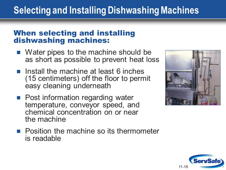 11-16 Selecting and Installing Dishwashing Machines When selecting and installing dishwashing machines: Water pipes to the machine should be as short as possible to prevent heat loss Install the machine at least 6 inches (15 centimeters) off the floor to permit easy cleaning underneath Post information regarding water temperature, conveyor speed, and chemical concentration on or near the machine Position the machine so its thermometer is readable