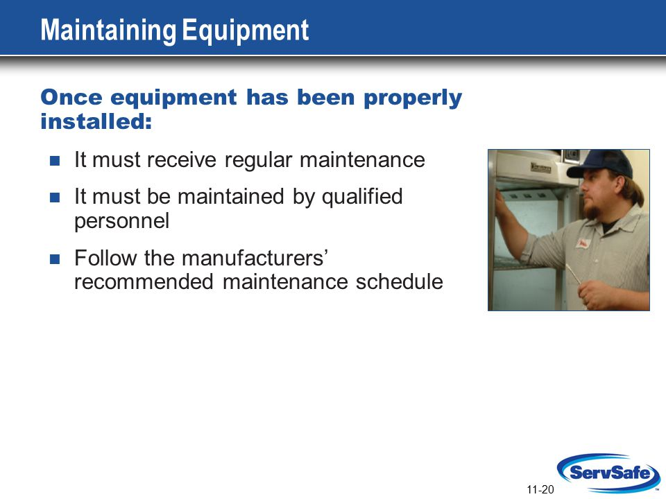 11-20 Maintaining Equipment Once equipment has been properly installed: It must receive regular maintenance It must be maintained by qualified personnel Follow the manufacturers' recommended maintenance schedule