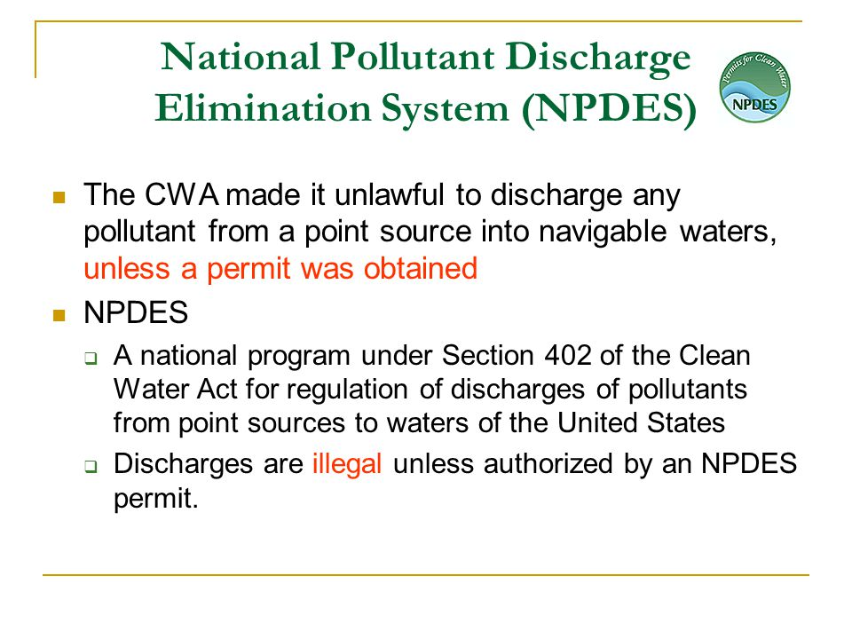 National Pollutant Discharge Elimination System (NPDES) The CWA made it unlawful to discharge any pollutant from a point source into navigable waters, unless a permit was obtained NPDES  A national program under Section 402 of the Clean Water Act for regulation of discharges of pollutants from point sources to waters of the United States  Discharges are illegal unless authorized by an NPDES permit.