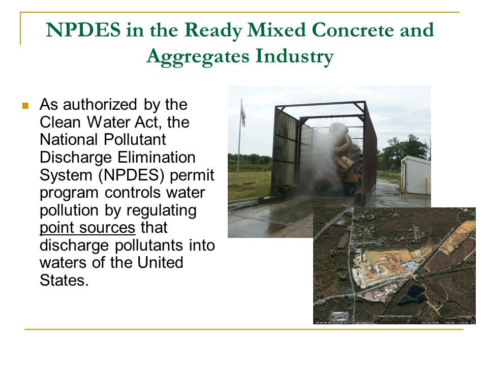 NPDES in the Ready Mixed Concrete and Aggregates Industry As authorized by the Clean Water Act, the National Pollutant Discharge Elimination System (NPDES) permit program controls water pollution by regulating point sources that discharge pollutants into waters of the United States.