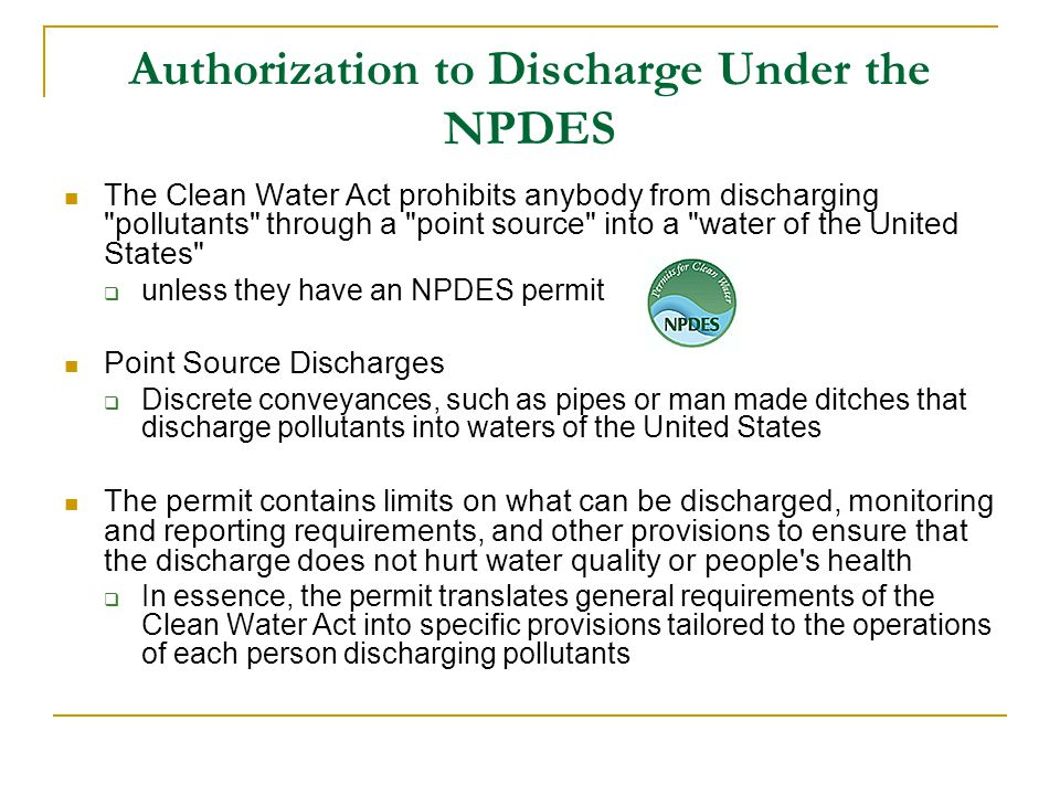 Authorization to Discharge Under the NPDES The Clean Water Act prohibits anybody from discharging pollutants through a point source into a water of the United States  unless they have an NPDES permit Point Source Discharges  Discrete conveyances, such as pipes or man made ditches that discharge pollutants into waters of the United States The permit contains limits on what can be discharged, monitoring and reporting requirements, and other provisions to ensure that the discharge does not hurt water quality or people s health  In essence, the permit translates general requirements of the Clean Water Act into specific provisions tailored to the operations of each person discharging pollutants