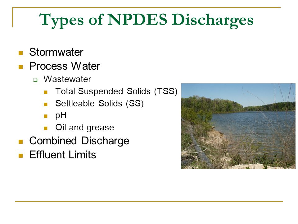 Types of NPDES Discharges Stormwater Process Water  Wastewater Total Suspended Solids (TSS) Settleable Solids (SS) pH Oil and grease Combined Discharge Effluent Limits
