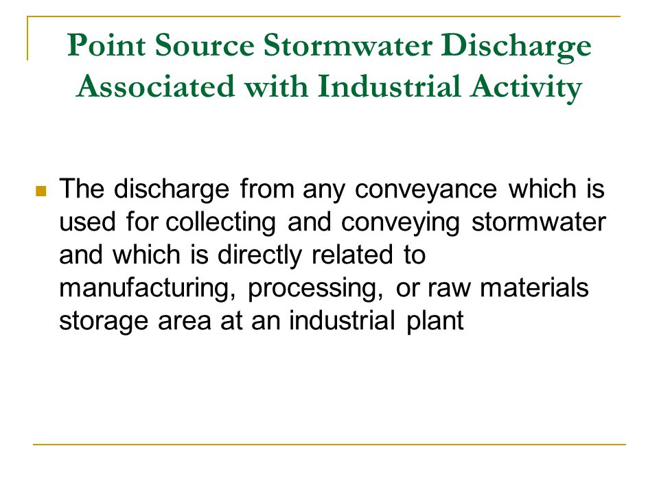Point Source Stormwater Discharge Associated with Industrial Activity The discharge from any conveyance which is used for collecting and conveying stormwater and which is directly related to manufacturing, processing, or raw materials storage area at an industrial plant