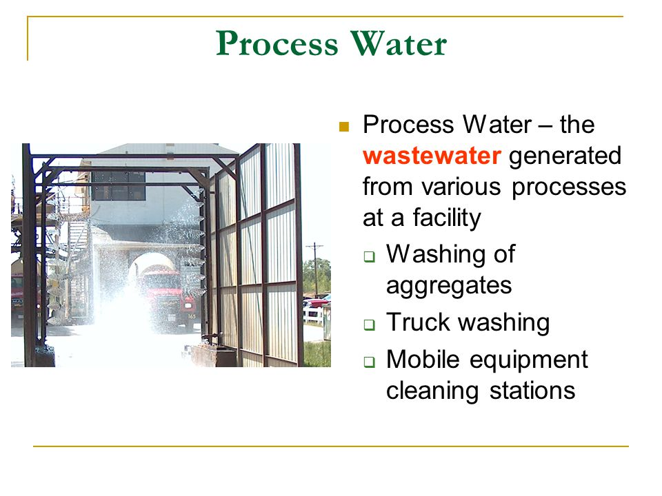 Process Water Process Water – the wastewater generated from various processes at a facility  Washing of aggregates  Truck washing  Mobile equipment cleaning stations