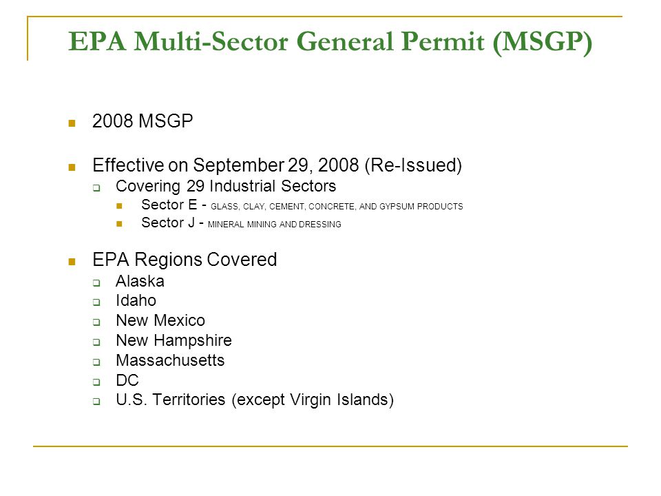 EPA Multi-Sector General Permit (MSGP) 2008 MSGP Effective on September 29, 2008 (Re-Issued)  Covering 29 Industrial Sectors Sector E - GLASS, CLAY, CEMENT, CONCRETE, AND GYPSUM PRODUCTS Sector J - MINERAL MINING AND DRESSING EPA Regions Covered  Alaska  Idaho  New Mexico  New Hampshire  Massachusetts  DC  U.S.