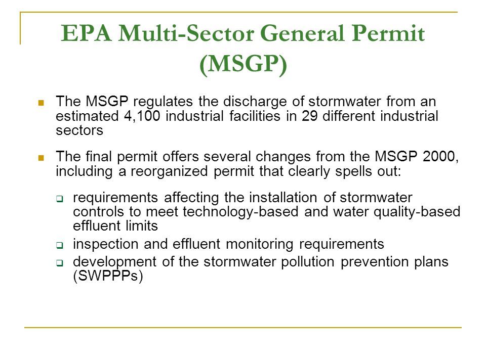 EPA Multi-Sector General Permit (MSGP) The MSGP regulates the discharge of stormwater from an estimated 4,100 industrial facilities in 29 different industrial sectors The final permit offers several changes from the MSGP 2000, including a reorganized permit that clearly spells out:  requirements affecting the installation of stormwater controls to meet technology-based and water quality-based effluent limits  inspection and effluent monitoring requirements  development of the stormwater pollution prevention plans (SWPPPs)
