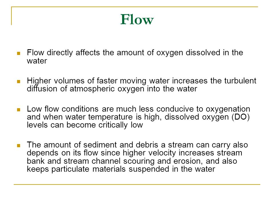 Flow Flow directly affects the amount of oxygen dissolved in the water Higher volumes of faster moving water increases the turbulent diffusion of atmospheric oxygen into the water Low flow conditions are much less conducive to oxygenation and when water temperature is high, dissolved oxygen (DO) levels can become critically low The amount of sediment and debris a stream can carry also depends on its flow since higher velocity increases stream bank and stream channel scouring and erosion, and also keeps particulate materials suspended in the water