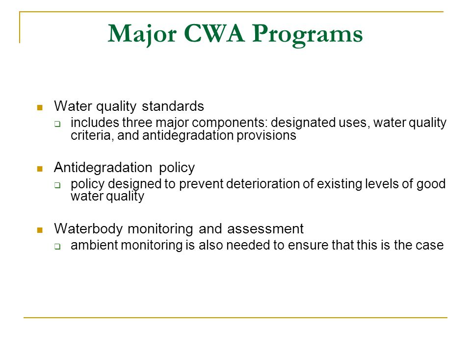 Major CWA Programs Water quality standards  includes three major components: designated uses, water quality criteria, and antidegradation provisions Antidegradation policy  policy designed to prevent deterioration of existing levels of good water quality Waterbody monitoring and assessment  ambient monitoring is also needed to ensure that this is the case