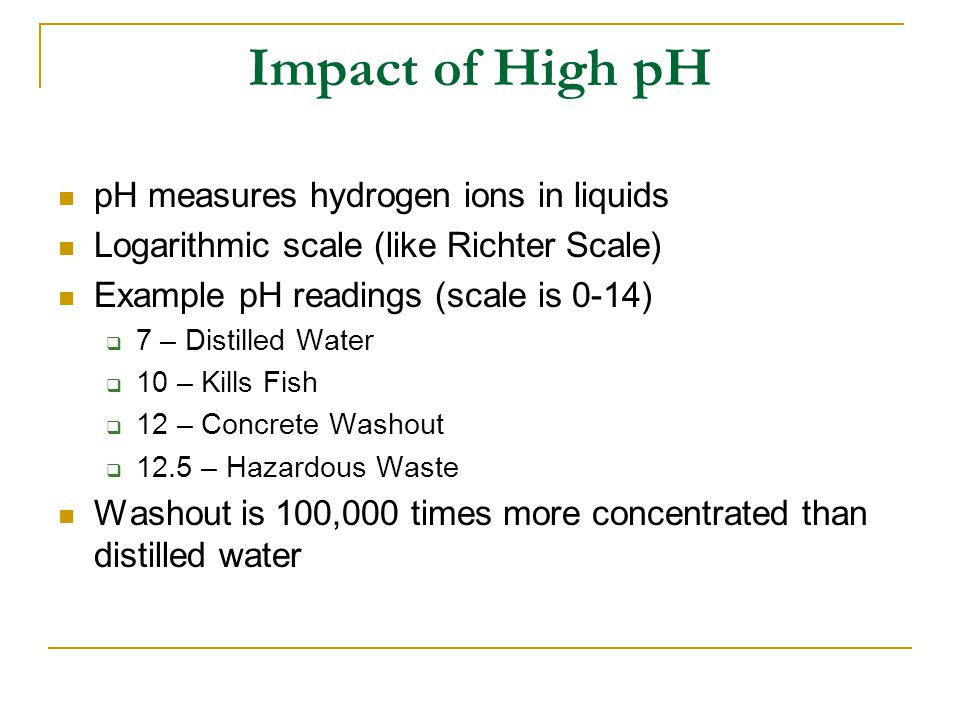 Impact of High pH pH measures hydrogen ions in liquids Logarithmic scale (like Richter Scale) Example pH readings (scale is 0-14)  7 – Distilled Water  10 – Kills Fish  12 – Concrete Washout  12.5 – Hazardous Waste Washout is 100,000 times more concentrated than distilled water