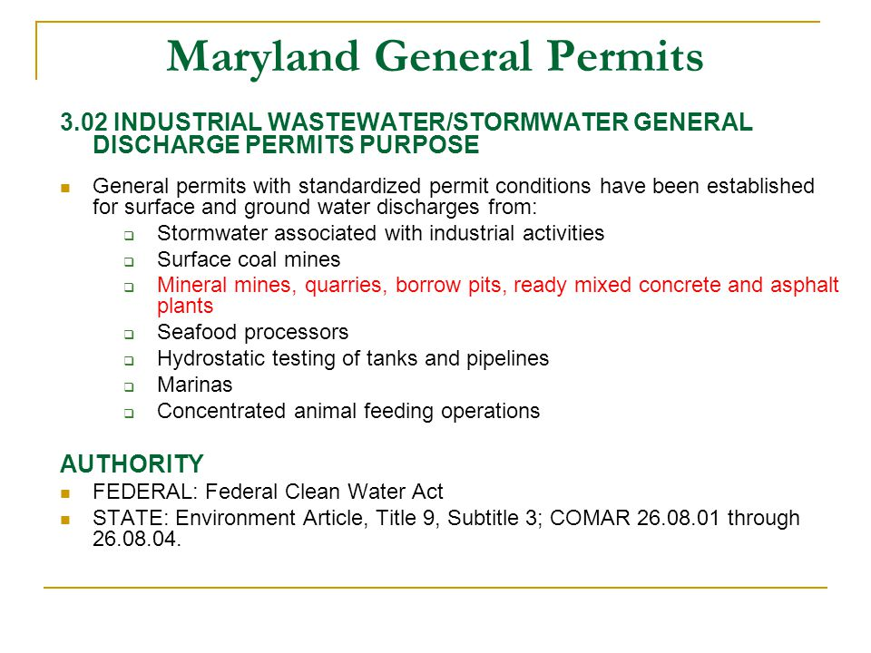 Maryland General Permits 3.02 INDUSTRIAL WASTEWATER/STORMWATER GENERAL DISCHARGE PERMITS PURPOSE General permits with standardized permit conditions have been established for surface and ground water discharges from:  Stormwater associated with industrial activities  Surface coal mines  Mineral mines, quarries, borrow pits, ready mixed concrete and asphalt plants  Seafood processors  Hydrostatic testing of tanks and pipelines  Marinas  Concentrated animal feeding operations AUTHORITY FEDERAL: Federal Clean Water Act STATE: Environment Article, Title 9, Subtitle 3; COMAR 26.08.01 through 26.08.04.