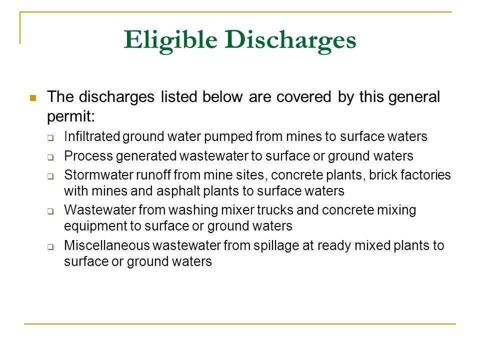 Eligible Discharges The discharges listed below are covered by this general permit:  Infiltrated ground water pumped from mines to surface waters  Process generated wastewater to surface or ground waters  Stormwater runoff from mine sites, concrete plants, brick factories with mines and asphalt plants to surface waters  Wastewater from washing mixer trucks and concrete mixing equipment to surface or ground waters  Miscellaneous wastewater from spillage at ready mixed plants to surface or ground waters