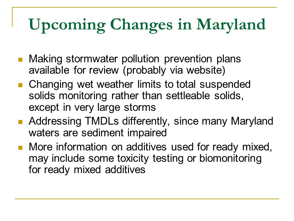 Upcoming Changes in Maryland Making stormwater pollution prevention plans available for review (probably via website) Changing wet weather limits to total suspended solids monitoring rather than settleable solids, except in very large storms Addressing TMDLs differently, since many Maryland waters are sediment impaired More information on additives used for ready mixed, may include some toxicity testing or biomonitoring for ready mixed additives