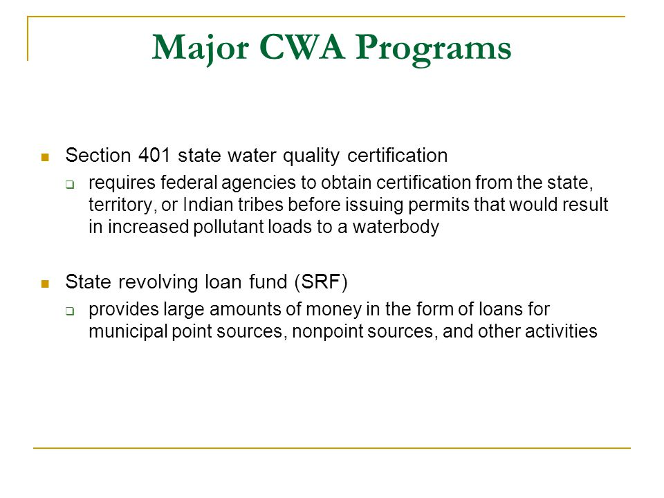 Major CWA Programs Section 401 state water quality certification  requires federal agencies to obtain certification from the state, territory, or Indian tribes before issuing permits that would result in increased pollutant loads to a waterbody State revolving loan fund (SRF)  provides large amounts of money in the form of loans for municipal point sources, nonpoint sources, and other activities