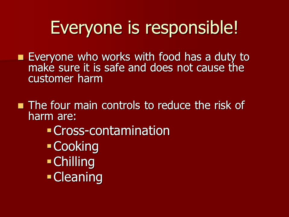Everyone is responsible! Everyone who works with food has a duty to make sure it is safe and does not cause the customer harm Everyone who works with