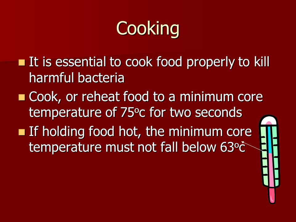 Cooking It is essential to cook food properly to kill harmful bacteria It is essential to cook food properly to kill harmful bacteria Cook, or reheat