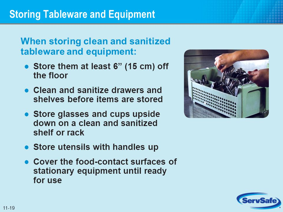 "Storing Tableware and Equipment When storing clean and sanitized tableware and equipment: Store them at least 6"" (15 cm) off the floor Clean and sanit"