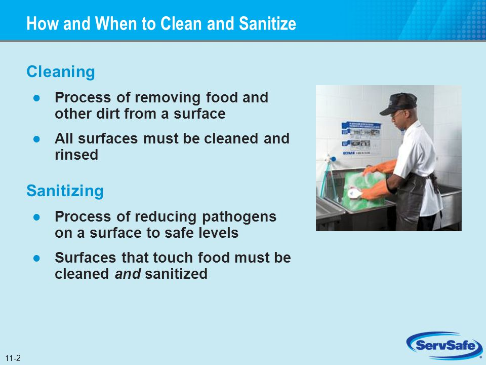 How and When to Clean and Sanitize Cleaning Process of removing food and other dirt from a surface All surfaces must be cleaned and rinsed Sanitizing
