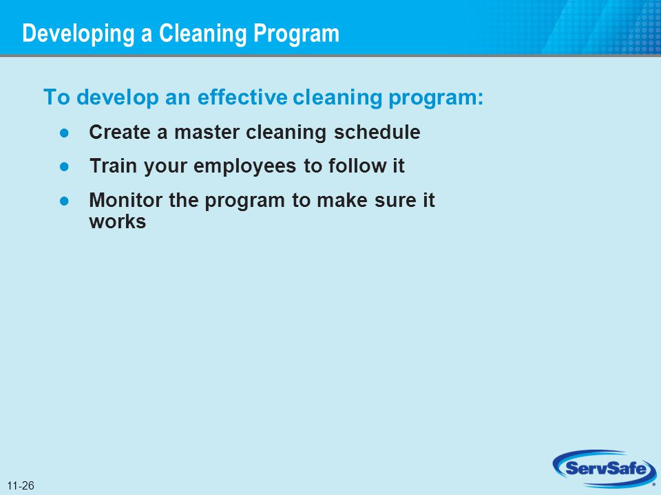 Developing a Cleaning Program To develop an effective cleaning program: Create a master cleaning schedule Train your employees to follow it Monitor th