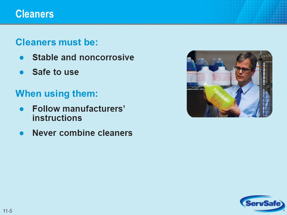 Cleaners Cleaners must be: Stable and noncorrosive Safe to use When using them: Follow manufacturers' instructions Never combine cleaners 11-5
