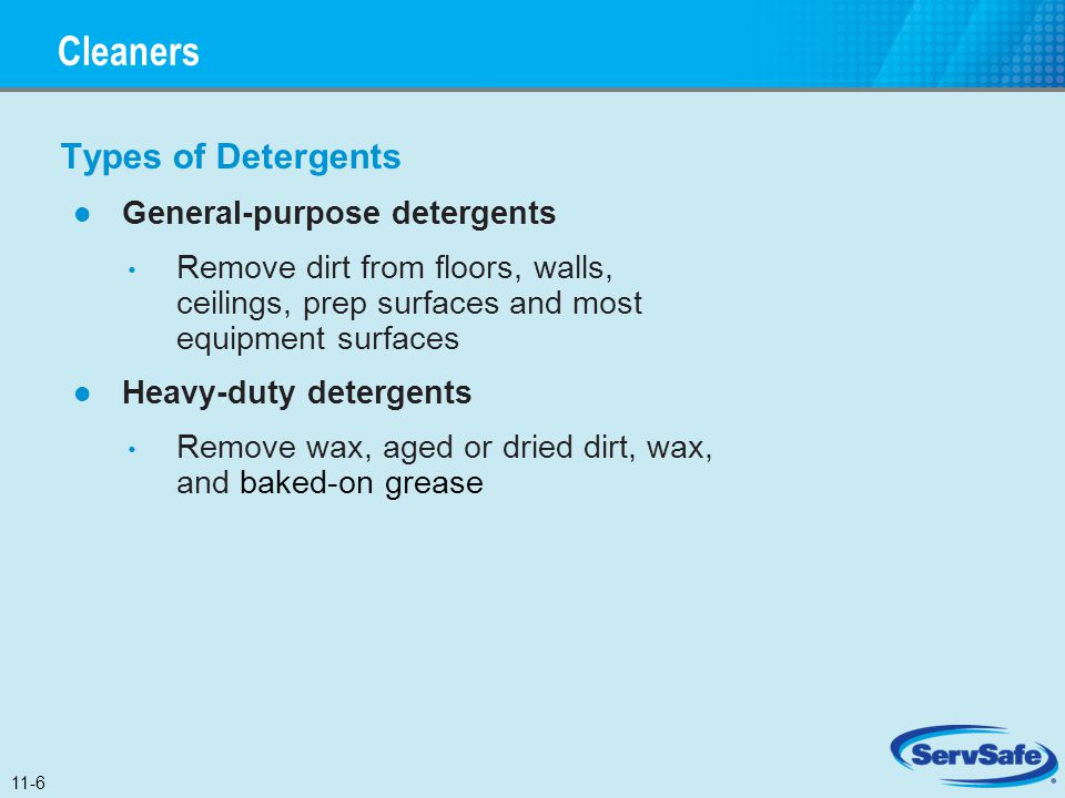 Types of Detergents General-purpose detergents Remove dirt from floors, walls, ceilings, prep surfaces and most equipment surfaces Heavy-duty detergen