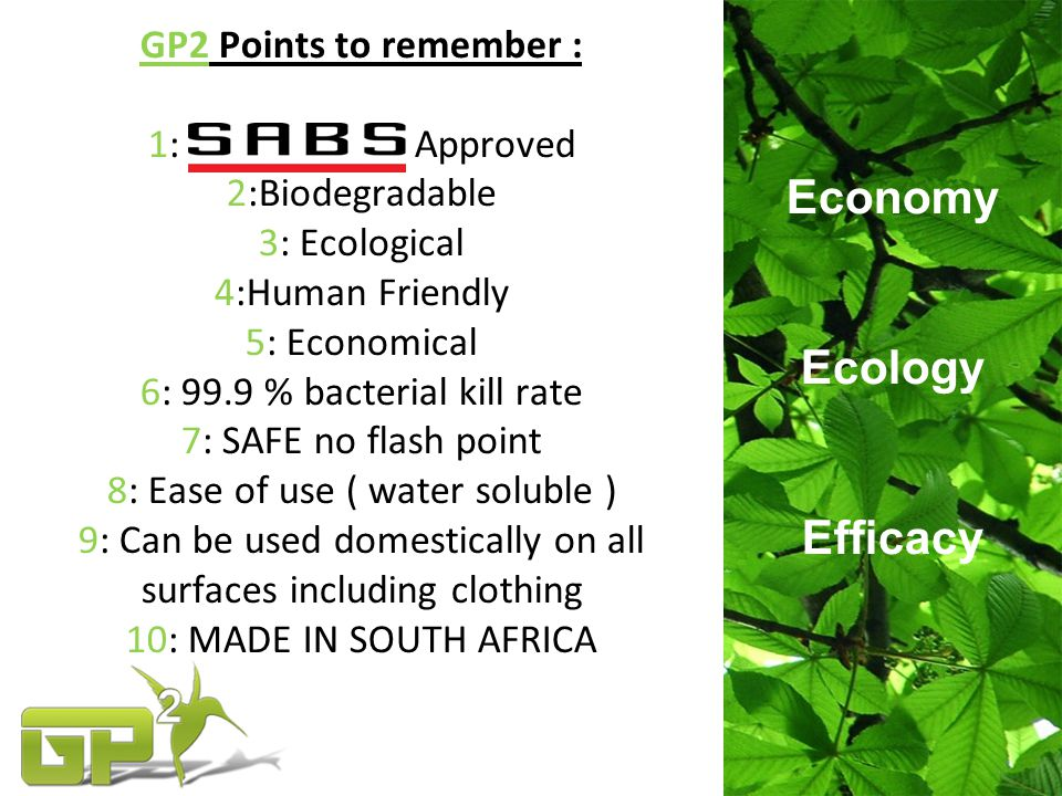 GP2 Points to remember : 1: Approved 2:Biodegradable 3: Ecological 4:Human Friendly 5: Economical 6: 99.9 % bacterial kill rate 7: SAFE no flash point 8: Ease of use ( water soluble ) 9: Can be used domestically on all surfaces including clothing 10: MADE IN SOUTH AFRICA Economy Ecology Efficacy