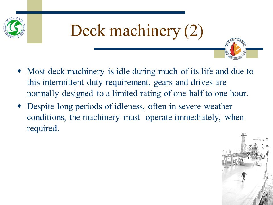 Deck machinery (2)  Most deck machinery is idle during much of its life and due to this intermittent duty requirement, gears and drives are normally designed to a limited rating of one half to one hour.