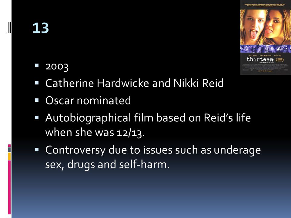 13  2003  Catherine Hardwicke and Nikki Reid  Oscar nominated  Autobiographical film based on Reid's life when she was 12/13.
